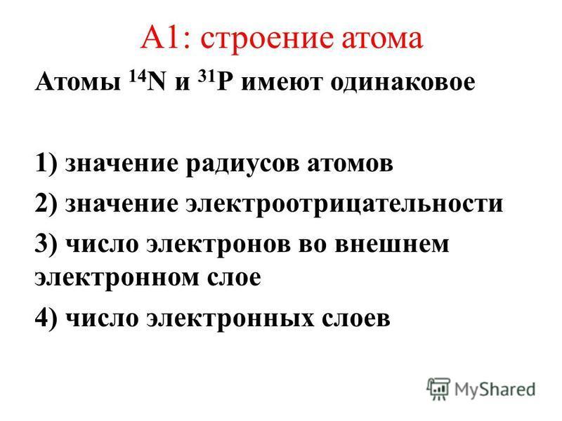 А1: строение атома Атомы 14 N и 31 Р имеют одинаковое 1) значение радиусов атомов 2) значение электроотрицательности 3) число электронов во внешнем электронном слое 4) число электронных слоев