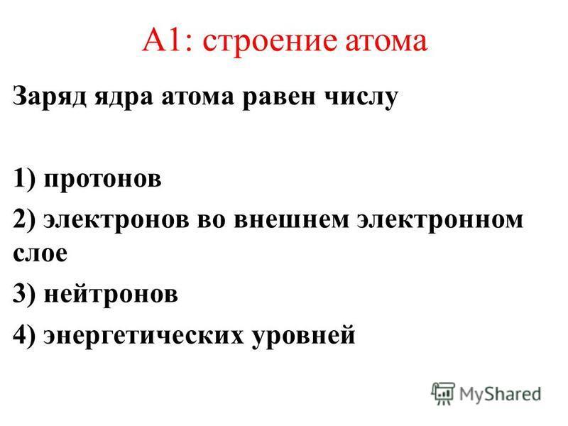 А1: строение атома Заряд ядра атома равен числу 1) протонов 2) электронов во внешнем электронном слое 3) нейтронов 4) энергетических уровней