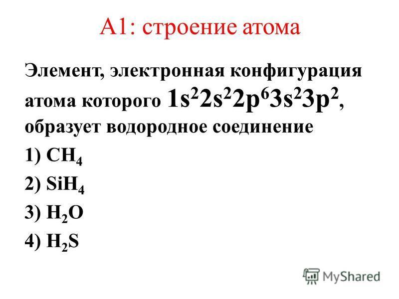 А1: строение атома Элемент, электронная конфигурация атома которого 1s 2 2s 2 2p 6 3s 2 3p 2, образует водородное соединение 1) CH 4 2) SiH 4 3) H 2 O 4) H 2 S