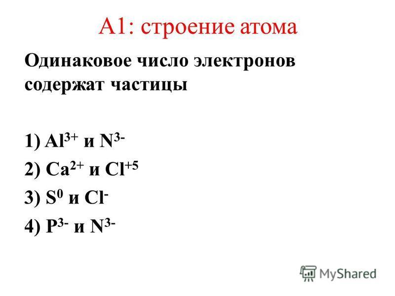 А1: строение атома Одинаковое число электронов содержат частицы 1) Al 3+ и N 3- 2) Са 2+ и Cl +5 3) S 0 и Cl - 4) P 3- и N 3-