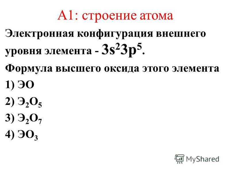 А1: строение атома Электронная конфигурация внешнего уровня элемента - 3s 2 3p 5. Формула высшего оксида этого элемента 1) ЭO 2) Э 2 O 5 3) Э 2 O 7 4) ЭO 3
