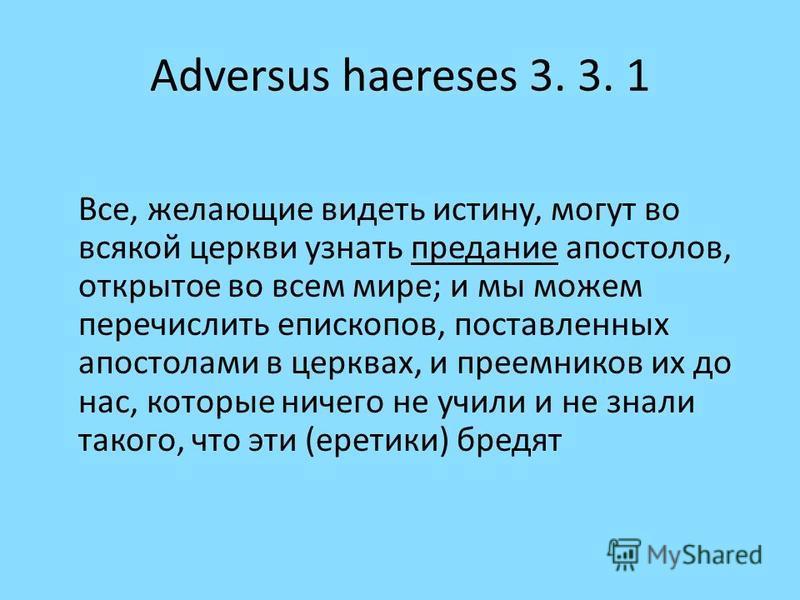 Adversus haereses 3. 3. 1 Все, желающие видеть истину, могут во всякой церкви узнать предание апостолов, открытое во всем мире; и мы можем перечислить епископов, поставленных апостолами в церквах, и преемников их до нас, которые ничего не учили и не