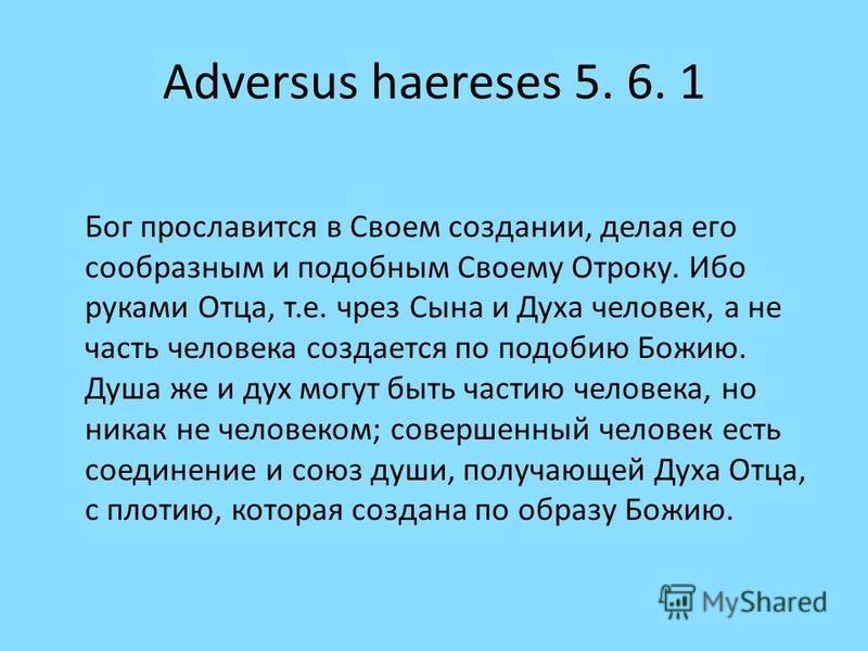 Adversus haereses 5. 6. 1 Бог прославится в Своем создании, делая его сообразным и подобным Своему Отроку. Ибо руками Отца, т.е. чрез Сына и Духа человек, а не часть человека создается по подобию Божию. Душа же и дух могут быть частию человека, но ни