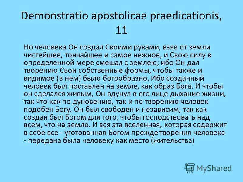 Demonstratio apostolicae praedicationis, 11 Но человека Он создал Своими руками, взяв от земли чистейшее, тончайшее и самое нежное, и Свою силу в определенной мере смешал с землею; ибо Он дал творению Свои собственные формы, чтобы также и видимое (в