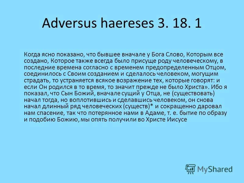 Adversus haereses 3. 18. 1 Когда ясно показано, что бывшее вначале у Бога Слово, Которым все создано, Которое также всегда было присуще роду человеческому, в последние времена согласно с временем предопределенным Отцом, соединилось с Своим созданием