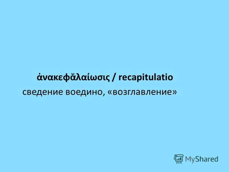 νακεφλαωσις / recapitulatio сведение воедино, «возглавление»