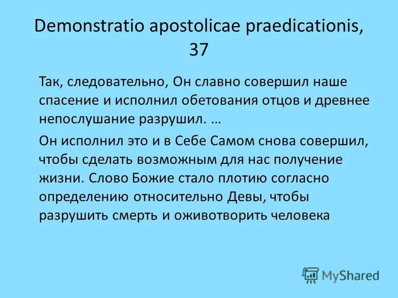 Demonstratio apostolicae praedicationis, 37 Так, следовательно, Он славно совершил наше спасение и исполнил обетования отцов и древнее непослушание разрушил. … Он исполнил это и в Себе Самом снова совершил, чтобы сделать возможным для нас получение ж