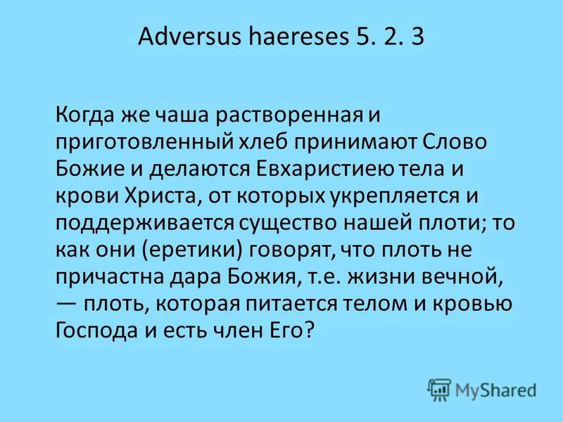 Adversus haereses 5. 2. 3 Когда же чаша растворенная и приготовленный хлеб принимают Слово Божие и делаются Евхаристиею тела и крови Христа, от которых укрепляется и поддерживается существо нашей плоти; то как они (еретики) говорят, что плоть не прич