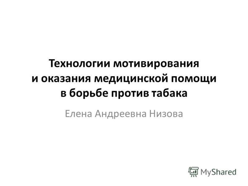 Технологии мотивирования и оказания медицинской помощи в борьбе против табака Елена Андреевна Низова