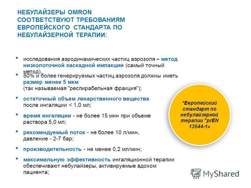 максимальную эффективность ингаляционной терапии обеспечивают небулайзеры, активируемые вдохом пациента; НЕБУЛАЙЗЕРЫ OMRON СООТВЕТСТВУЮТ ТРЕБОВАНИЯМ ЕВРОПЕЙСКОГО СТАНДАРТА ПО НЕБУЛАЙЗЕРНОЙ ТЕРАПИИ: *Европейский стандарт по небулайзерной терапии