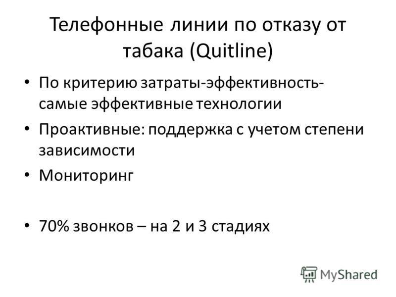 Телефонные линии по отказу от табака (Quitline) По критерию затраты-эффективность- самые эффективные технологии Проактивные: поддержка с учетом степени зависимости Мониторинг 70% звонков – на 2 и 3 стадиях