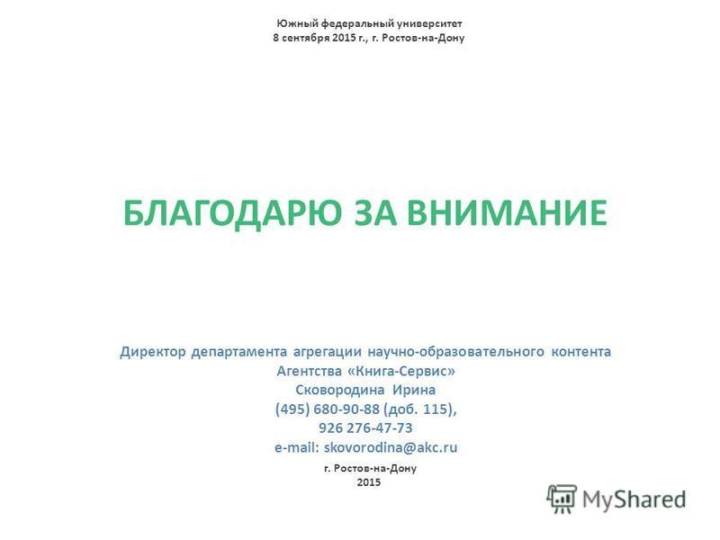 БЛАГОДАРЮ ЗА ВНИМАНИЕ Директор департамента агрегации научно-образовательного контента Агентства «Книга-Сервис» Сковородина Ирина (495) 680-90-88 (доб. 115), 926 276-47-73 e-mail: skovorodina@akc.ru Южный федеральный университет 8 сентября 2015 г., г