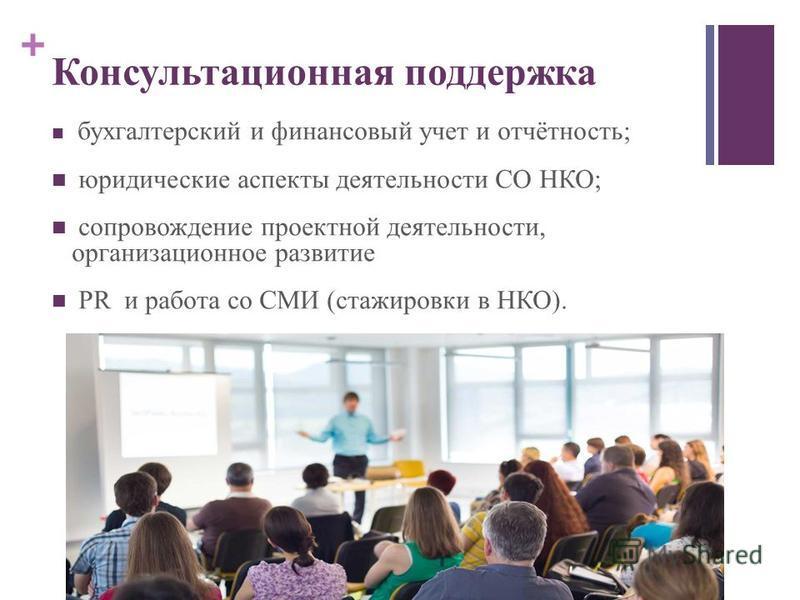 + Консультационная поддержка бухгалтерский и финансовый учет и отчётность; юридические аспекты деятельности СО НКО; сопровождение проектной деятельности, организационное развитие PR и работа со СМИ (стажировки в НКО).
