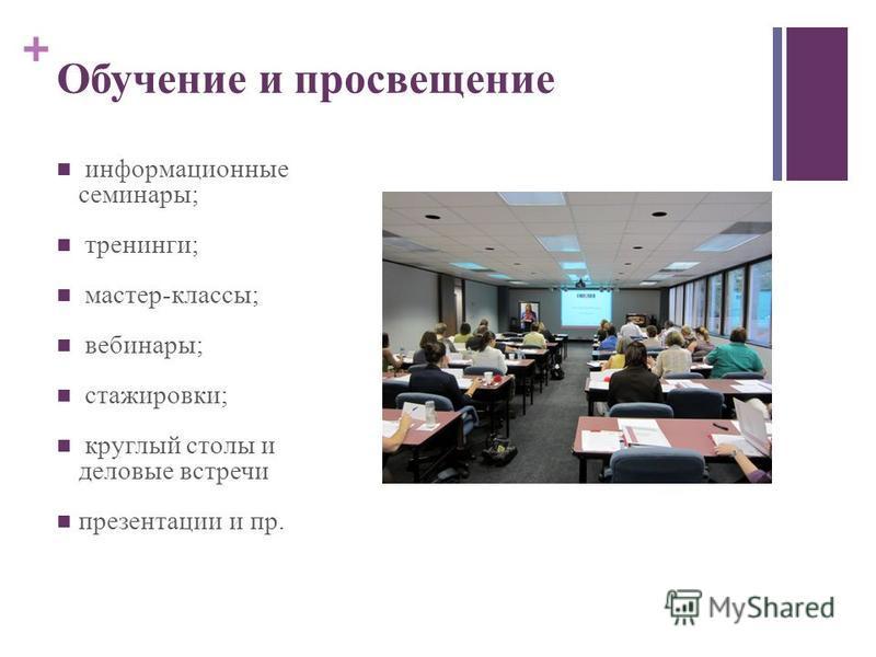 + Обучение и просвещение информационные семинары; тренинги; мастер-классы; вебинары; стажировки; круглый столы и деловые встречи презентации и пр.