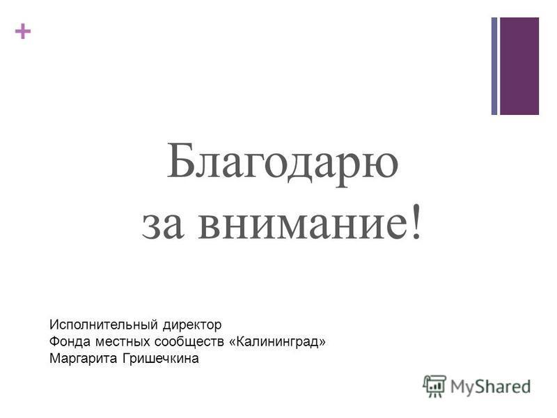 + Благодарю за внимание! Исполнительный директор Фонда местных сообществ «Калининград» Маргарита Гришечкина