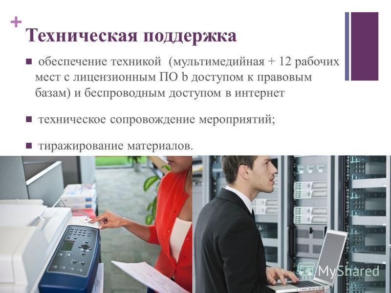 + Техническая поддержка обеспечение техникой (мультимедийная + 12 рабочих мест c лицензионным ПО b доступом к правовым базам) и беспроводным доступом в интернет техническое сопровождение мероприятий; тиражирование материалов.