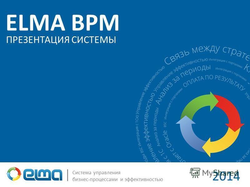 ELMA BPM Система управления бизнес-процессами и эффективностью ПРЕЗЕНТАЦИЯ СИСТЕМЫ 2014
