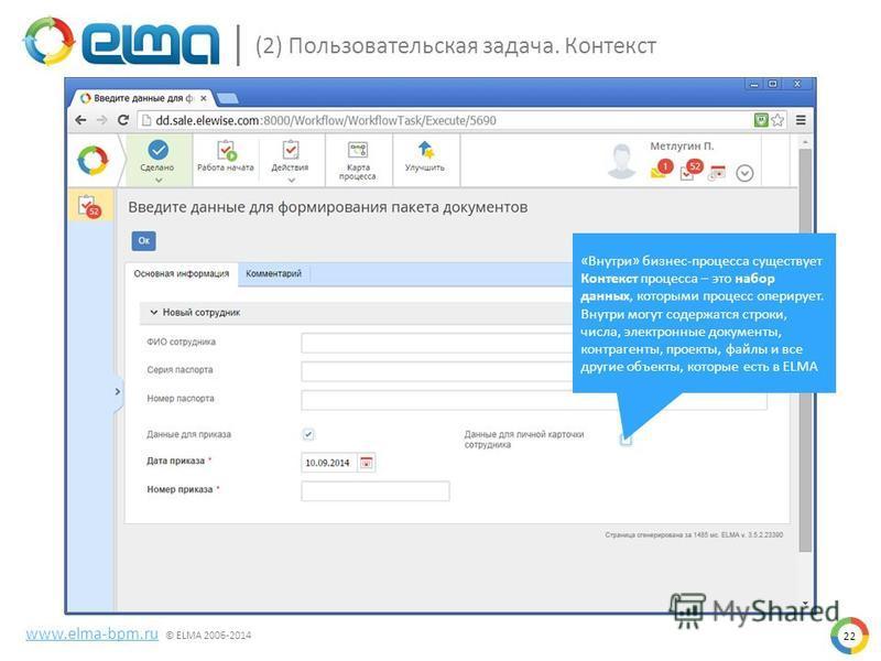22 www.elma-bpm.ru © ELMA 2006-2014 (2) Пользовательская задача. Контекст «Внутри» бизнес-процесса существует Контекст процесса – это набор данных, которыми процесс оперирует. Внутри могут содержатся строки, числа, электронные документы, контрагенты,