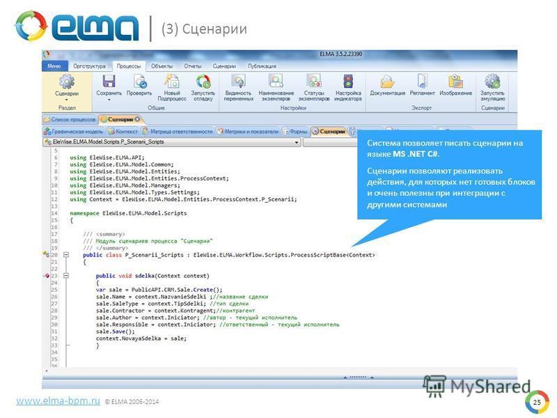 25 www.elma-bpm.ru © ELMA 2006-2014 (3) Сценарии Система позволяет писать сценарии на языке MS.NET C#. Сценарии позволяют реализовать действия, для которых нет готовых блоков и очень полезны при интеграции с другими системами