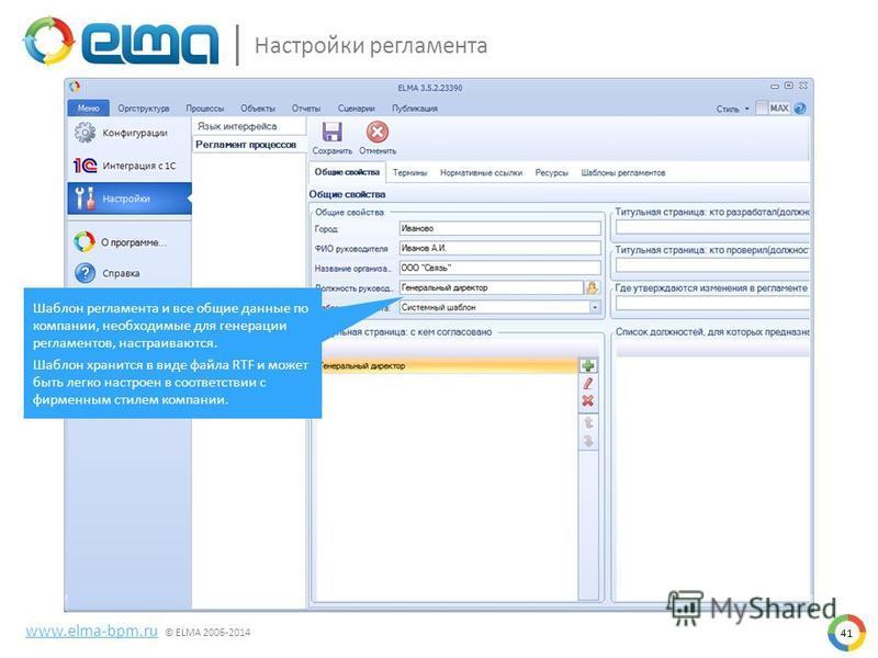 41 Настройки регламента www.elma-bpm.ru © ELMA 2006-2014 Шаблон регламента и все общие данные по компании, необходимые для генерации регламентов, настраиваются. Шаблон хранится в виде файла RTF и может быть легко настроен в соответствии с фирменным с