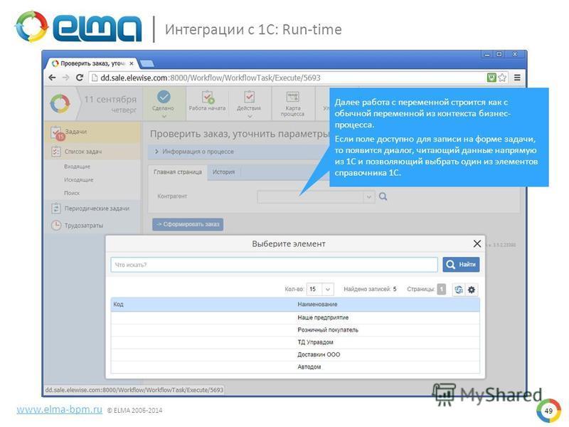 49 Интеграции с 1С: Run-time www.elma-bpm.ru © ELMA 2006-2014 Далее работа с переменной строится как с обычной переменной из контекста бизнес- процесса. Если поле доступно для записи на форме задачи, то появится диалог, читающий данные напрямую из 1С