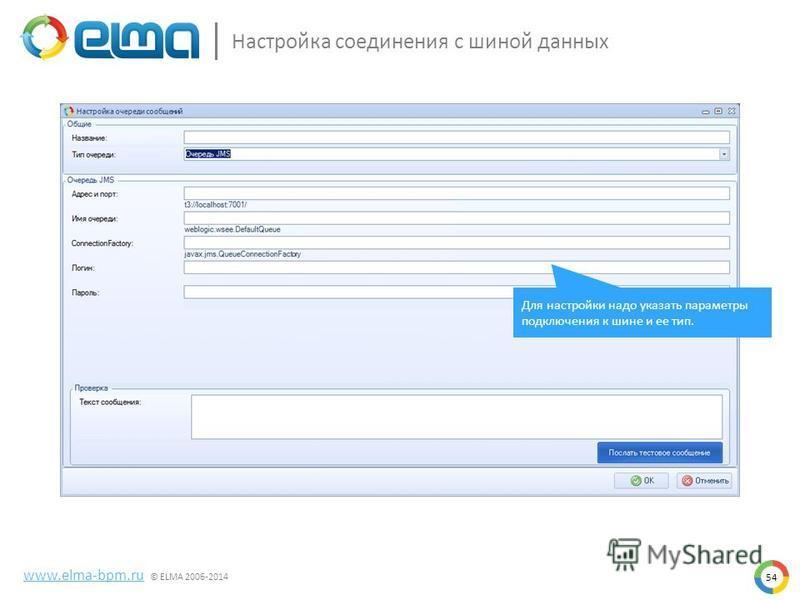 54 www.elma-bpm.ru © ELMA 2006-2014 Настройка соединения с шиной данных Для настройки надо указать параметры подключения к шине и ее тип.