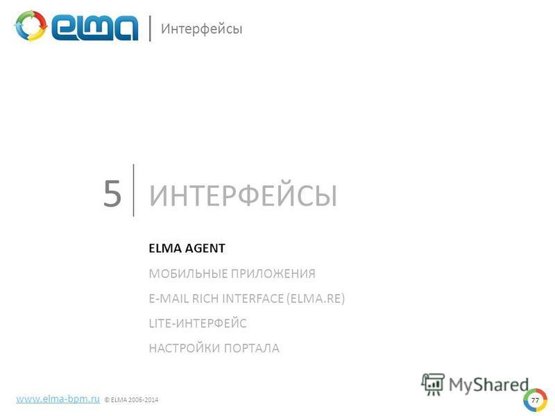 ИНТЕРФЕЙСЫ 77 www.elma-bpm.ru © ELMA 2006-2014 Интерфейсы ELMA AGENT МОБИЛЬНЫЕ ПРИЛОЖЕНИЯ E-MAIL RICH INTERFACE (ELMA.RE) LITE-ИНТЕРФЕЙС НАСТРОЙКИ ПОРТАЛА 5