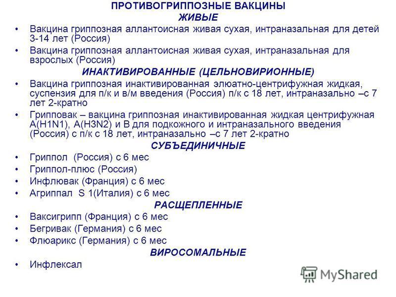 ПРОТИВОГРИППОЗНЫЕ ВАКЦИНЫ ЖИВЫЕ Вакцина гриппозная аллантоисная живая сухая, интраназальная для детей 3-14 лет (Россия) Вакцина гриппозная аллантоисная живая сухая, интраназальная для взрослых (Россия) ИНАКТИВИРОВАННЫЕ (ЦЕЛЬНОВИРИОННЫЕ) Вакцина грипп