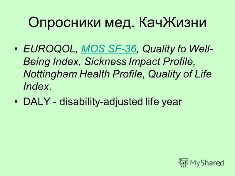 13 Опросники мед. Кач Жизни EUROQOL, MOS SF-36, Quality fo Well- Being Index, Sickness Impact Profile, Nottingham Health Profile, Quality of Life Index.MOS SF-36 DALY - disability-adjusted life year