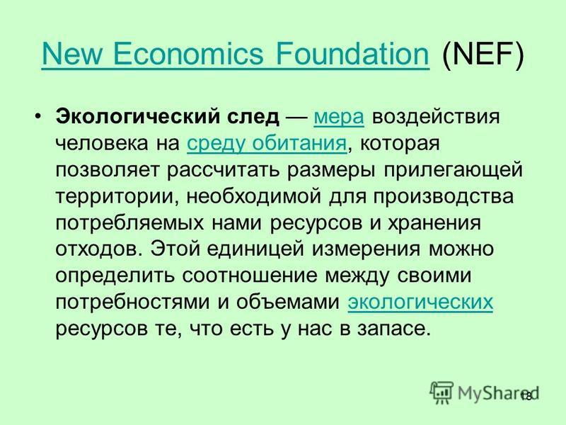 18 New Economics FoundationNew Economics Foundation (NEF) Экологический след мера воздействия человека на среду обитания, которая позволяет рассчитать размеры прилегающей территории, необходимой для производства потребляемых нами ресурсов и хранения