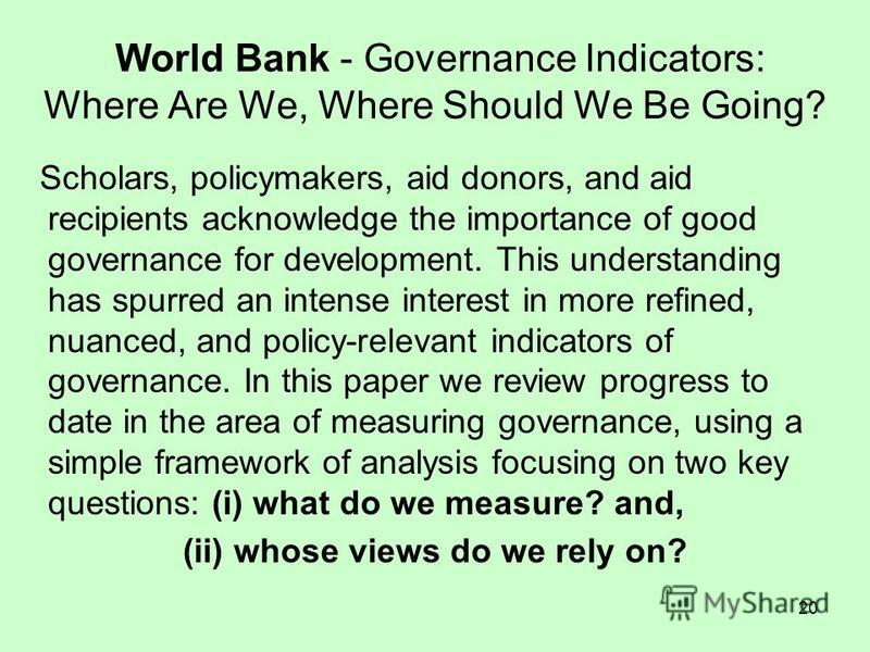 20 World Bank - Governance Indicators: Where Are We, Where Should We Be Going? Scholars, policymakers, aid donors, and aid recipients acknowledge the importance of good governance for development. This understanding has spurred an intense interest in