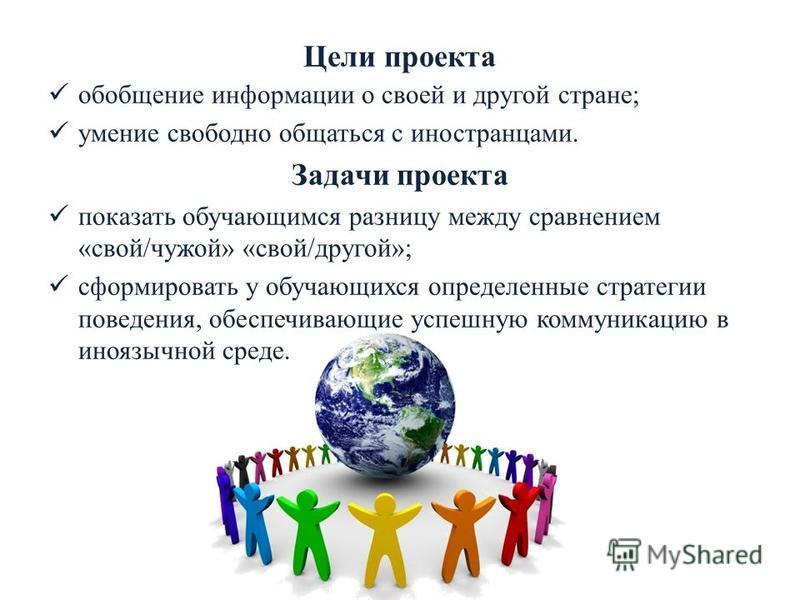 Цели проекта обобщение информации о своей и другой стране; умение свободно общаться с иностранцами. Задачи проекта показать обучающимся разницу между сравнением «свой/чужой» «свой/другой»; сформировать у обучающихся определенные стратегии поведения,