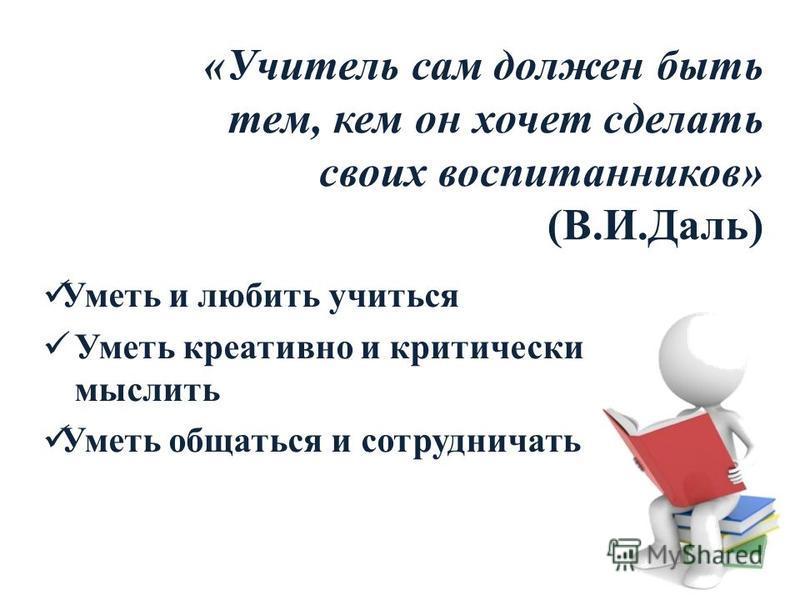 «Учитель сам должен быть тем, кем он хочет сделать своих воспитанников» (В.И.Даль) Уметь и любить учиться Уметь креативно и критически мыслить Уметь общаться и сотрудничать