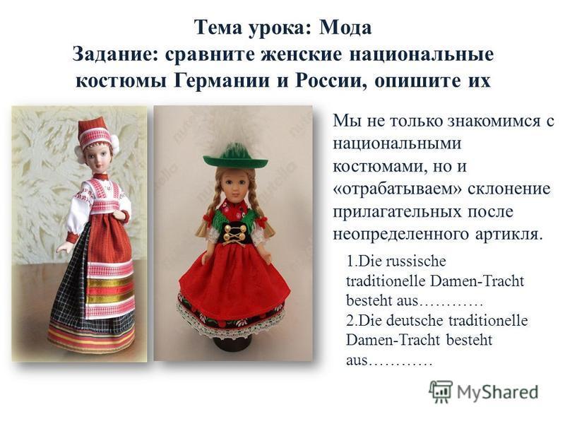 Тема урока: Мода Задание: сравните женские национальные костюмы Германии и России, опишите их 1. Die russische traditionelle Damen-Tracht besteht aus………… 2. Die deutsche traditionelle Damen-Tracht besteht aus………… Мы не только знакомимся с национальны