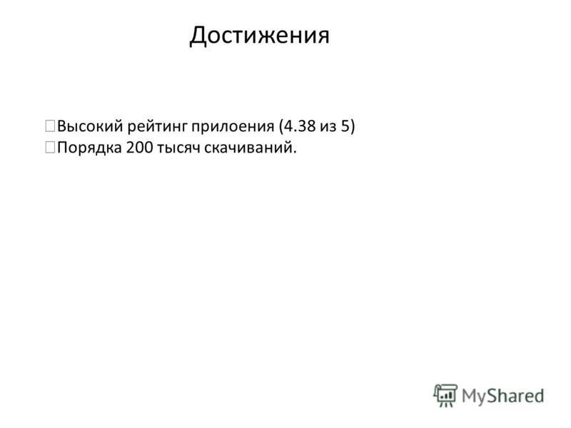 Достижения Высокий рейтинг приложения (4.38 из 5) Порядка 200 тысяч скачиваний.