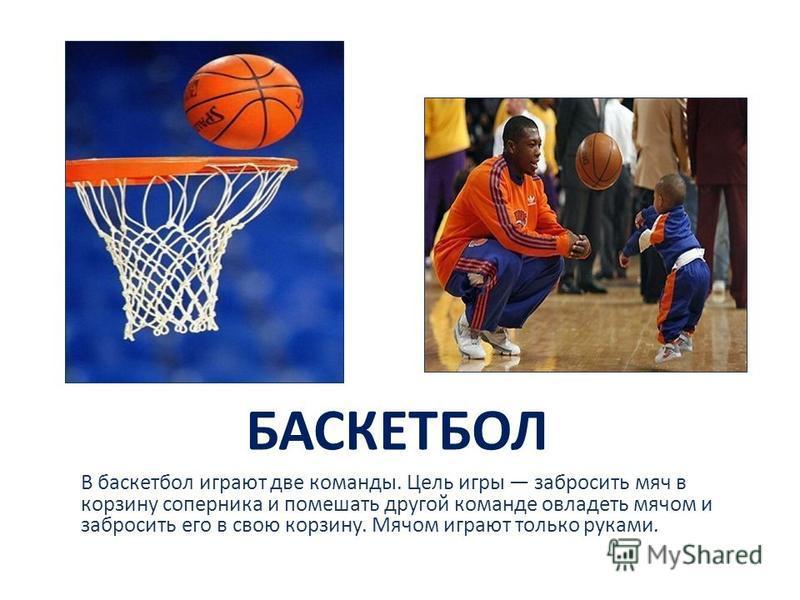 БАСКЕТБОЛ В баскетбол играют две команды. Цель игры забросить мяч в корзину соперника и помешать другой команде овладеть мячом и забросить его в свою корзину. Мячом играют только руками.
