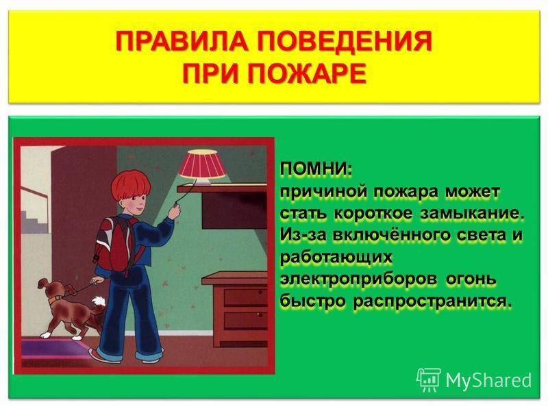 ПРАВИЛА ПОВЕДЕНИЯ ПРИ ПОЖАРЕ ПРАВИЛА ПОВЕДЕНИЯ ПРИ ПОЖАРЕ ПОМНИ: причиной пожара может стать короткое замыкание. Из-за включённого света и работающих электроприборов огонь быстро распространится. ПОМНИ: причиной пожара может стать короткое замыкание.