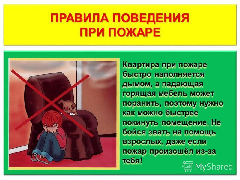 ПРАВИЛА ПОВЕДЕНИЯ ПРИ ПОЖАРЕ ПРАВИЛА ПОВЕДЕНИЯ ПРИ ПОЖАРЕ Квартира при пожаре быстро наполняется дымом, а падающая горящая мебель может поранить, поэтому нужно как можно быстрее покинуть помещение. Не бойся звать на помощь взрослых, даже если пожар п