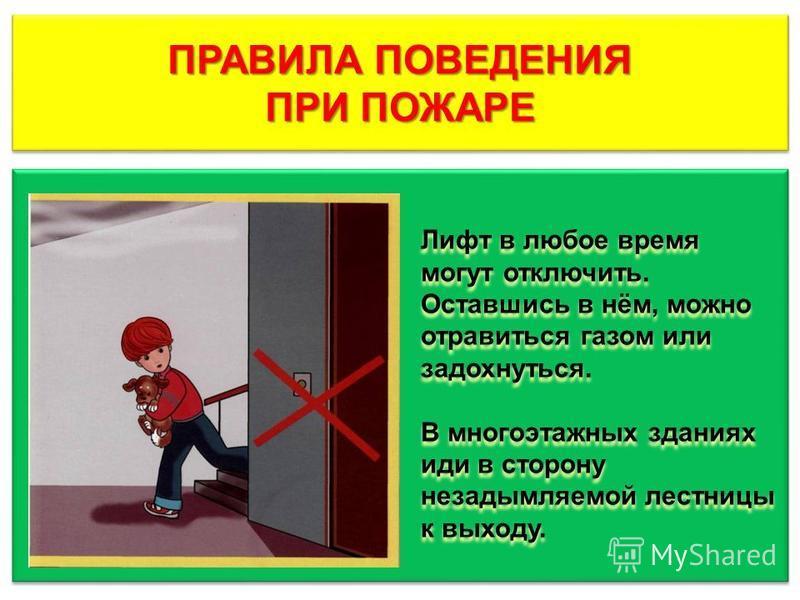 ПРАВИЛА ПОВЕДЕНИЯ ПРИ ПОЖАРЕ ПРАВИЛА ПОВЕДЕНИЯ ПРИ ПОЖАРЕ Лифт в любое время могут отключить. Оставшись в нём, можно отравиться газом или задохнуться. В многоэтажных зданиях иди в сторону незадымляемой лестницы к выходу. Лифт в любое время могут откл