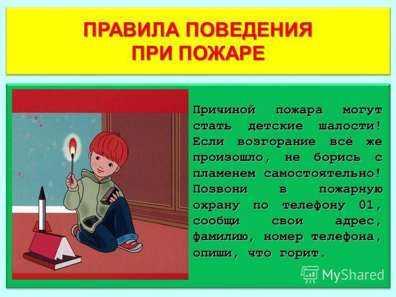 ПРАВИЛА ПОВЕДЕНИЯ ПРИ ПОЖАРЕ ПРАВИЛА ПОВЕДЕНИЯ ПРИ ПОЖАРЕ Причиной пожара могут стать детские шалости! Если возгорание всё же произошло, не борись с пламенем самостоятельно! Позвони в пожарную охрану по телефону 01, сообщи свои адрес, фамилию, номер