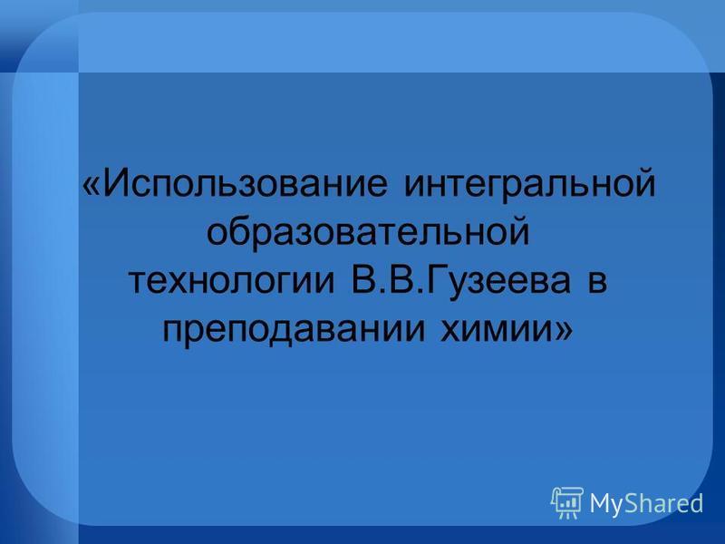 «Использование интегральной образовательной технологии В.В.Гузеева в преподавании химии»