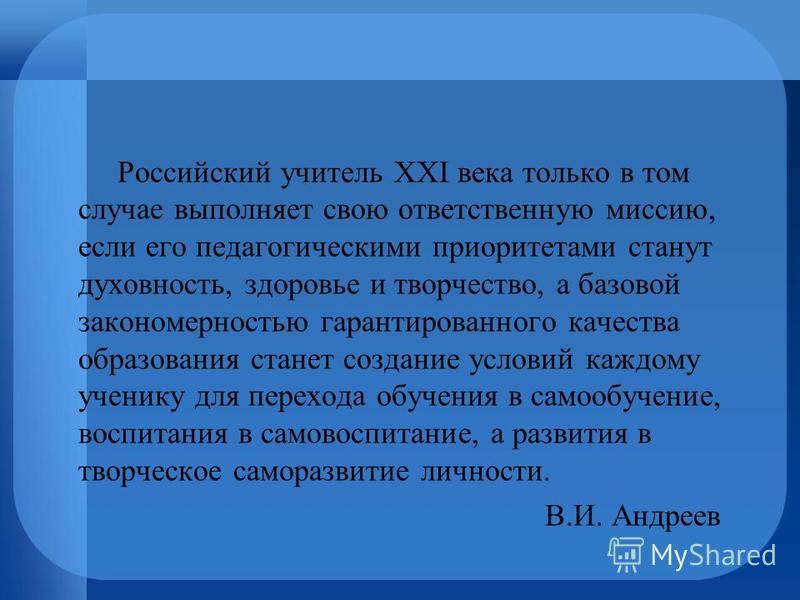 Российский учитель XXI века только в том случае выполняет свою ответственную миссию, если его педагогическими приоритетами станут духовность, здоровье и творчество, а базовой закономерностью гарантированного качества образования станет создание услов