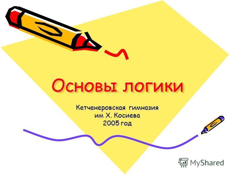 Основы логики Кетченеровская гимназия им Х. Косиева 2005 год