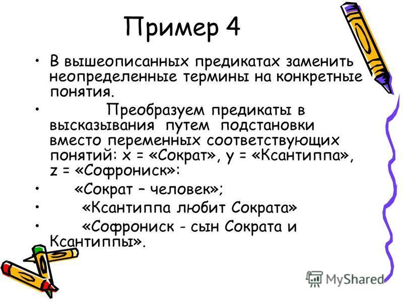 Пример 4 В вышеописанных предикатах заменить неопределенные термины на конкретные понятия. Преобразуем предикаты в высказывания путем подстановки вместо переменных соответствующих понятий: x = «Сократ», y = «Ксантиппа», z = «Софрониск»: «Сократ – чел