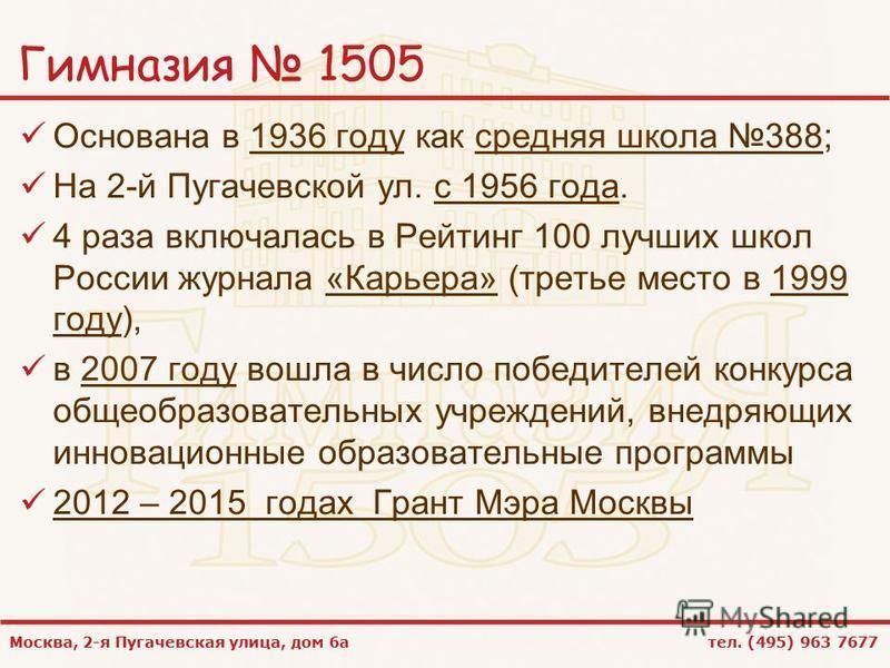 Москва, 2-я Пугачевская улица, дом 6 а тел. (495) 963 7677 Гимназия 1505 Основана в 1936 году как средняя школа 388;1936 году средняя школа На 2-й Пугачевской ул. с 1956 года. 4 раза включалась в Рейтинг 100 лучших школ России журнала «Карьера» (трет