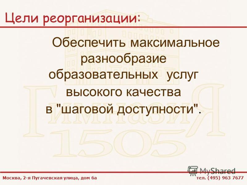 Москва, 2-я Пугачевская улица, дом 6 а тел. (495) 963 7677 Цели реорганизации: Обеспечить максимальное разнообразие образовательных услуг высокого качества в шаговой доступности.