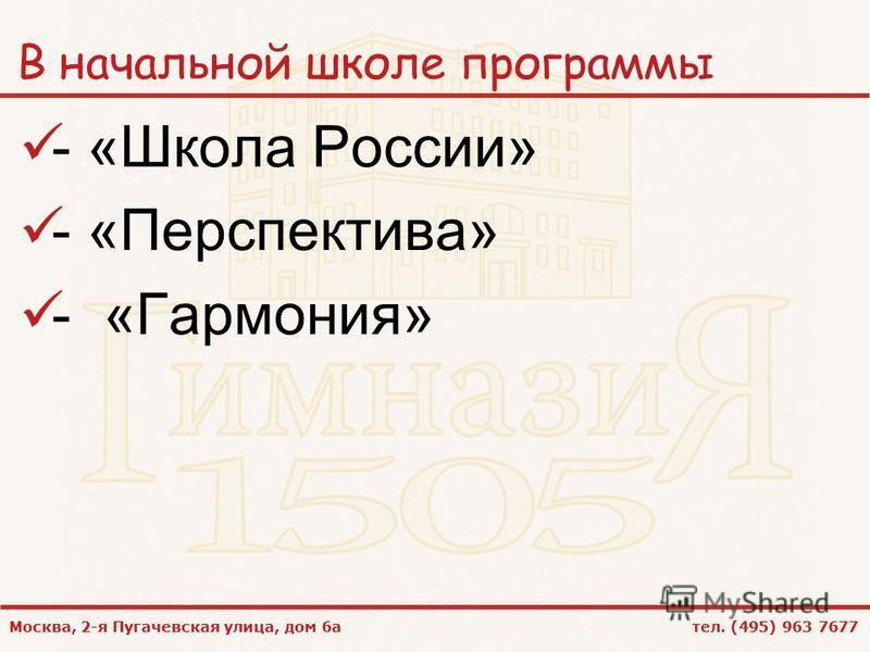 Москва, 2-я Пугачевская улица, дом 6 а тел. (495) 963 7677 В начальной школе программы - «Школа России» - «Перспектива» - «Гармония»