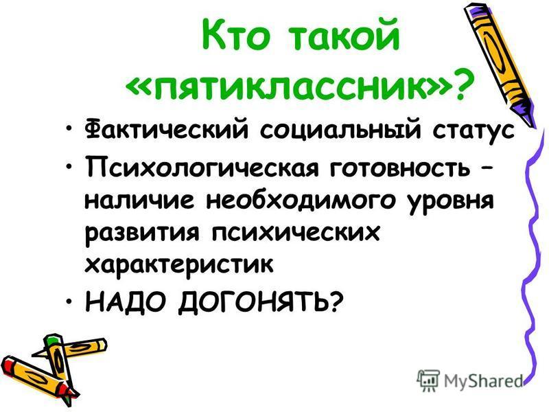 Кто такой «пятиклассник»? Фактический социальный статус Психологическая готовность – наличие необходимого уровня развития психических характеристик НАДО ДОГОНЯТЬ?