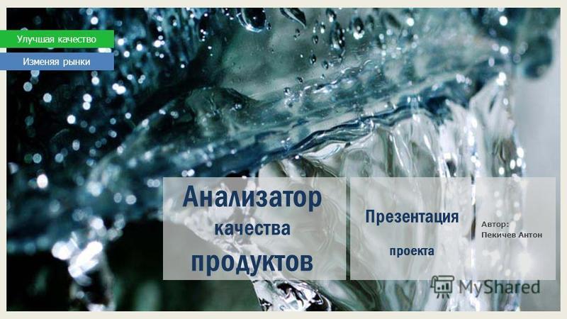 Анализатор качества продуктов Презентация проекта Автор: Пекичев Антон Улучшая качество Изменяя рынки