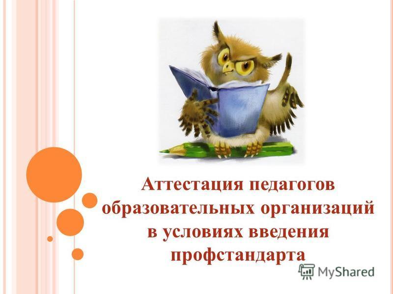 Аттестация педагогов образовательных организаций в условиях введения проф стандарта